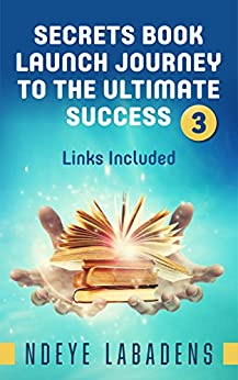 Secrets Book Launch Journey to the Ultimate Success Book 3 Links Included (Secrets of Success) by [Labadens, Ndeye]