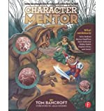 By Tom Bancroft - Character Mentor: Learn by Example to Use Expressions, Poses, and Staging to Bring Your Characters to Life (1st Edition) (3/25/12)
