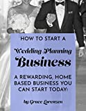 How To Start A Wedding Planning Business: A Rewarding Home Based Business You Can Start Today