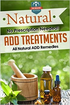 Natural ADD Treatments: No Prescription Needed! - All Natural ADD Remedies (ADHD Children - ADHD Adult - Diet - Organization)
