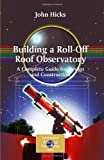 Building a Roll-Off Roof Observatory : A Complete Guide for Design and Construction, Hicks, John Stephen, 0387766030