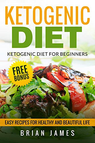 Ketogenic Diet: The Complete Step-by-Step Guide for Beginners to Lose Weight and Get Healthy (Ketogenic Recipes, Weight Loss, Low Carbs, Step by Step Guide, Ketogenic Cookbook, Keto For Beginners) by Brian James