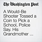 A Would-Be Shooter Tossed a Coin to Pick a School, Police Say. His Grandmother Foiled His Plan. | Lindsey Bever