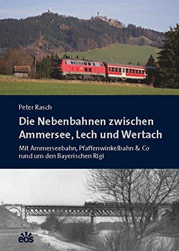 Die Nebenbahnen zwischen Ammersee, Lech und Wertach: Mit Ammerseebahn, Pfaffenwinkelbahn & Co rund um den Bayerischen Rigi