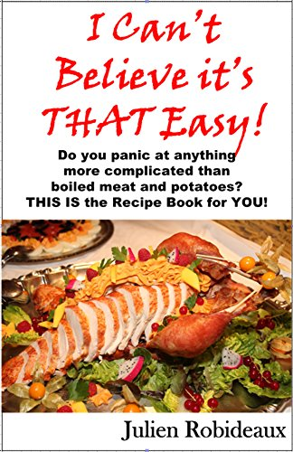 I Can't Believe it's THAT Easy!: Do you panic at anything more complicated than boiled meat and potatoes? THIS IS the Recipe Book for YOU! by Julien Robideaux