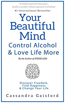 Your Beautiful Mind: Control Alcohol and Love Life More: Discover Freedom, Find Happiness & Change Your Life (Mindful Drinking Book 2) by [Gaisford, Cassandra]