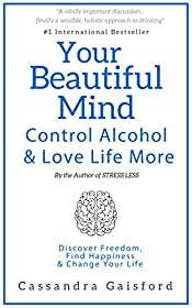 Your Beautiful Mind: Control Alcohol and Love Life More: Discover Freedom, Find Happiness & Change Your Life (Mindful Drinking Book 2)