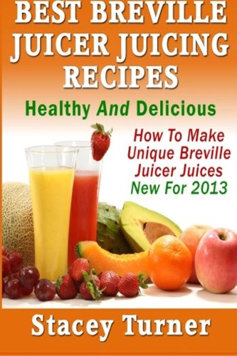 Best Breville Juicer Juicing Recipes: Healthy And Delicious: How To Make Unique Breville Juicer Juices New For 2013 (Breville Juice Recipes compare prices)