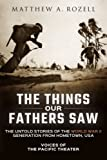 img - for The Things Our Fathers Saw: The Untold Stories of the World War II Generation from Hometown, USA-Voices of the Pacific Theater book / textbook / text book