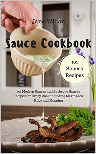 (Sauce Cookbook: 101 Modern Sauces and Barbecue Sauces Recipes for Every Cook including Marinades, Rubs and Mopping (Sauce Series Book 1))