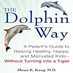 The Dolphin Way: A Parent's Guide to Raising Healthy, Happy, and Motivated Kids - without Turning into a Tiger | Shimi Kang