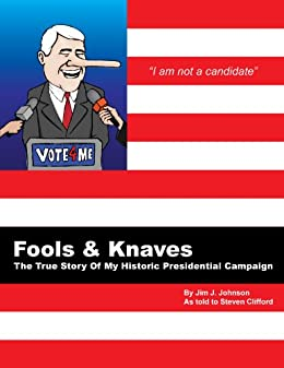 Fools And Knaves: The True Story Of My Historic Presidential Campaign by [Johnson, Jim J., Clifford, Steven]
