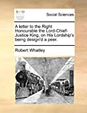 A Letter to the Right Honourable the Lord-Chief-Justice King, on His Lordship's Being Design'D a Peer, Robert Whatley, 117046727X