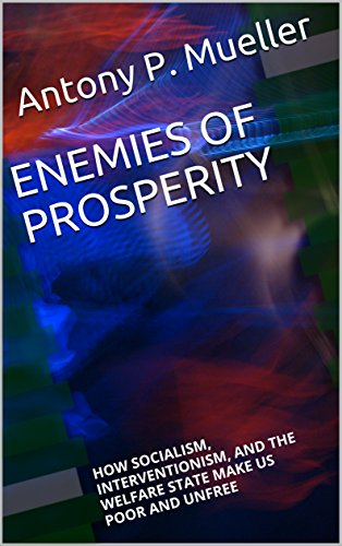 enemies of prosperity how socialism interventionism and the welfare state make us poor and unfree english edition