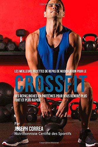 Les Meilleurs Recettes de Repas de Musculation pour le CrossFit: Des Repas Riches en Proteines pour Vous Rendre Plus Fort et Plus Rapide  [Correa (Dieteticien Certifie des Sportifs), Joseph] (Tapa Blanda)
