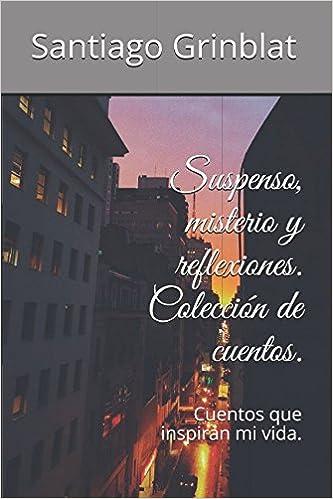 Suspenso, misterio y reflexiones. Colección de cuentos.: Cuentos que inspiran mi vida.: Amazon.es: Santiago Grinblat: Libros