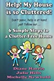 Help! My House Is So Cluttered. 6 Simple Steps to a Clutter Free Home, Michelle Newbold and Julie Hills, 1494386712