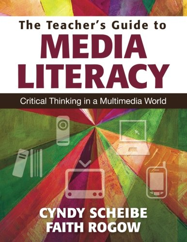 The Teacher's Guide to Media Literacy: Critical Thinking in a Multimedia World