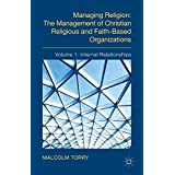 Managing Religion: The Management of Christian Religious and Faith-Based Organizations: Volume 1: Internal Relationships
