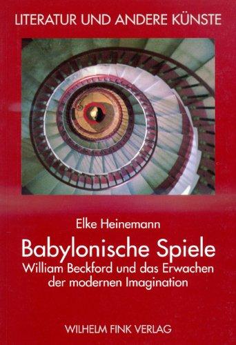 Babylonische Spiele: William Beckford und das Erwachen der modernen Imagination (Literatur und andere Künste)