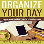 Organize Your Day: 15 Strategies to Improve Your Productivity and Put an End to Procrastination! | Stacy Hudson