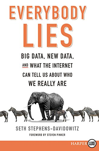 Everybody Lies: Big Data; New Data; and What the Internet Can Tell Us About Who We Really Are