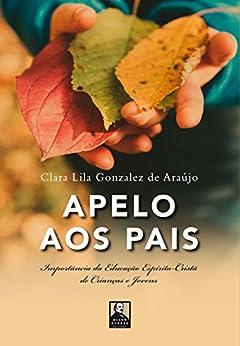 Apelo aos Pais: Importância da Educação Espírita-Cristã de Crianças e Jovens por [Araújo, Clara Lila Gonzalez de]