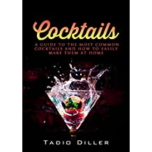 Cocktails: A Guide to the Most Common Cocktails and How to Easily Make Them at Home (Worlds Most Loved Drinks Book 5)