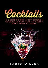 Cocktails: A Guide to the Most Common Cocktails and How to Easily Make Them at Home (Worlds Most Loved Drinks