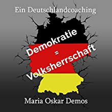 Demokratie = Volksherrschaft: Ein Deutschlandcoaching Hörbuch von Maria Oskar Demos Gesprochen von: Maria Oskar Demos