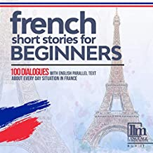 French Short Stories for Beginners (French Edition): 100 Dialogues with English Parallel Text About Everyday Situations in French