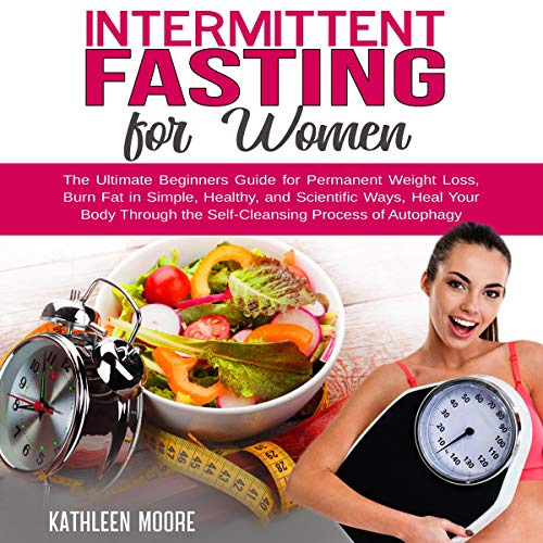 Intermittent Fasting for Women: The Ultimate Beginners Guide for Permanent Weight Loss, Burn Fat in Simple, Healthy, and Scientific Ways, Heal Your Body - The Self-Cleansing Process of Autophagy by Kathleen Moore