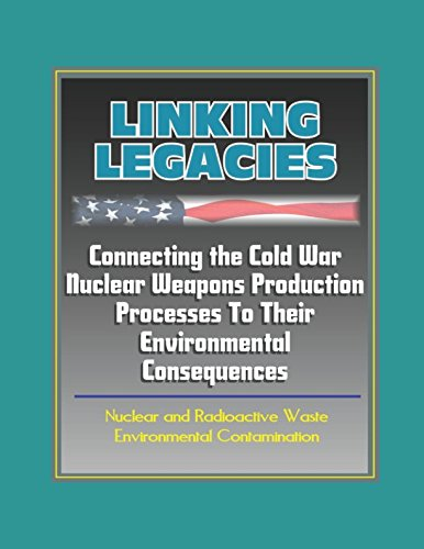 Read Online Linking Legacies: Connecting the Cold War Nuclear Weapons Production Processes To Their Environmental Consequences - Nuclear and Radioactive Waste, Environmental Contamination pdf epub