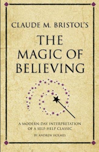 Claude M. Bristol's The Magic of Believing: A Modern-Day Interpretation Of Self-Help Classic (Infinite Success)