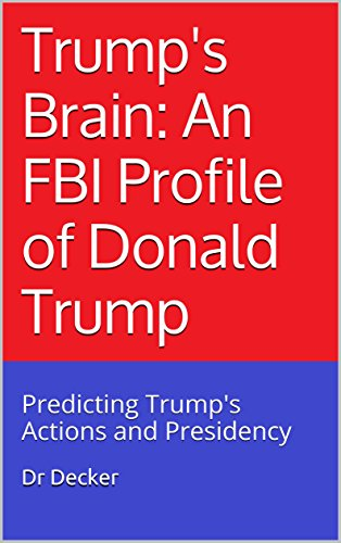 Trump's Brain: An FBI Profile of Donald Trump: Predicting Trump's Actions and Presidency cover
