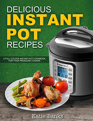 Delicious Instant Pot Recipes: A Full Colour Instant Pot Cookbook for your Pressure Cooker by Katie Banks