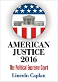 American Justice 2016: The Political Supreme Court by Lincoln Caplan