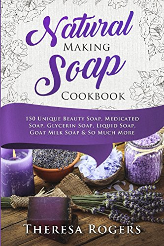 natural soap making cookbook 150 unique soap making recipes