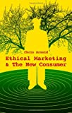 Ethical Marketing and the New Consumer, Chris R. Arnold, 0470743026