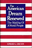 The American Dream Renewed : The Making of a World People, Ericson, Edward L., 0826404812