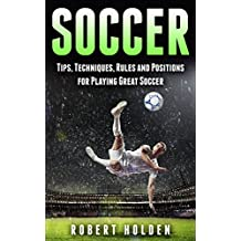 Soccer: Tips, Techniques, Rules and Positions for Playing Great Soccer (Soccer Training, Soccer Drills, Soccer IQ, How To Play Soccer, Soccer Books, Soccer Drills, Soccer Game, Soccer Tips)
