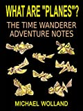 "WHAT ARE ""PLANES""? THE TIME WANDERER ADVENTURE NOTES"