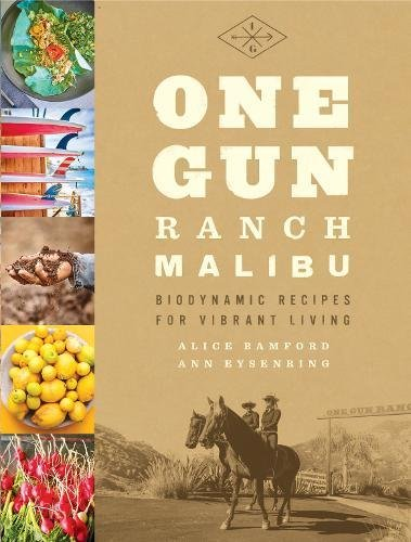 One Gun Ranch, Malibu: Biodynamic Recipes for Vibrant Living by Alice Bamford, Ann Eysenring