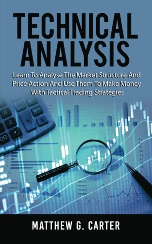 Technical Analysis: Learn To Analyse The Market Structure And Price Action And Use Them To Make Money With Tactical Trading Strategies