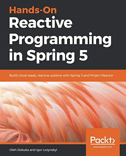 Hands-On Reactive Programming in Spring 5: Build cloud-ready, reactive systems with Spring 5 and Project Reactor]()