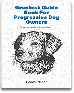 Greatest Guide Book For Progressive Dog Owners