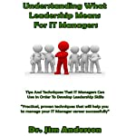 Understanding What Leadership Means for IT Managers: Tips and Techniques That IT Managers Can Use in Order to Develop Leadership Skills | Dr. Jim Anderson