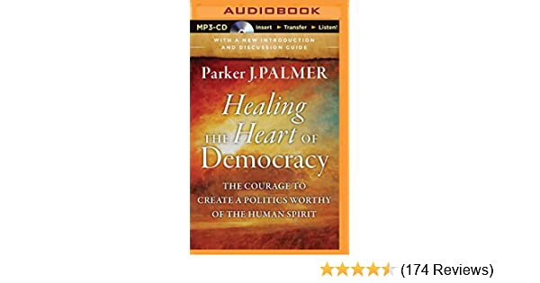 Healing the heart of democracy the courage to create a politics healing the heart of democracy the courage to create a politics worthy of the human spirit parker j palmer stefan rudnicki 9781501221569 amazon fandeluxe Choice Image
