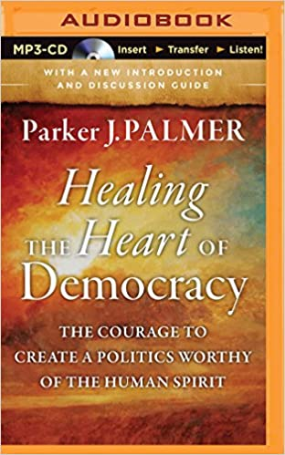 Healing the heart of democracy the courage to create a politics healing the heart of democracy the courage to create a politics worthy of the human spirit parker j palmer stefan rudnicki 9781501221569 amazon fandeluxe Gallery