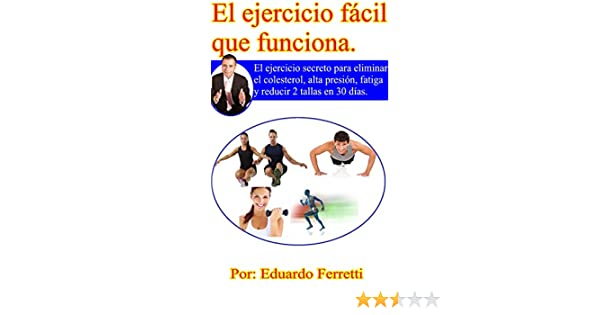 El Ejercicio fácil Que Funciona: El ejercicio secreto para eliminar el colesterol, alta presión, fatiga y reducir 2 tallas en 40 días.
